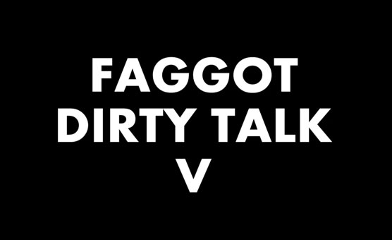 Faggot Dirty Talk V