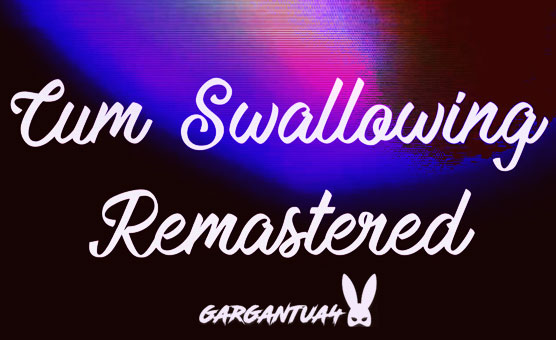 Cum Swallowing REMASTERED - Gargantua4