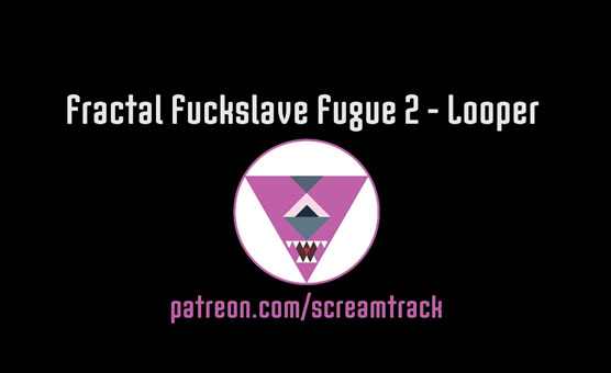 Fractal Fuckslave Fugue 2 - Looper