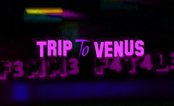 Trip to Venus - F3mm3 F4t4l3