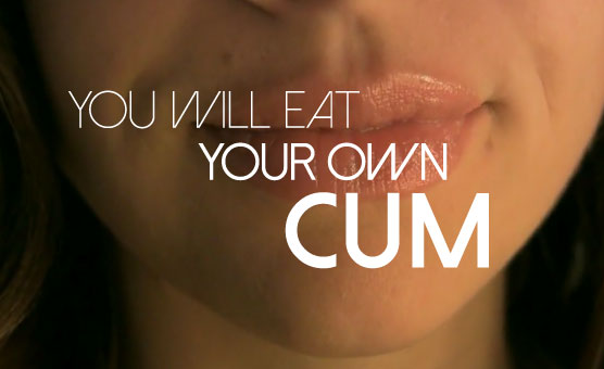 You Will Eat Your Own Cum