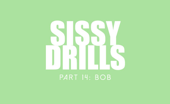 Sissy Drills - Part 14 - Bob