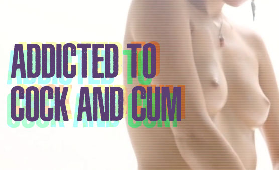 Addicted To Cock And Cum