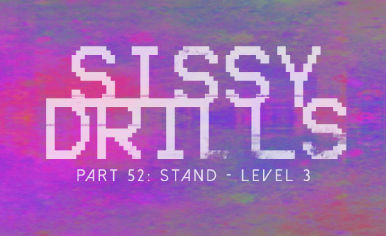 Sissy Drills - Part 52 - Stand - Level 3