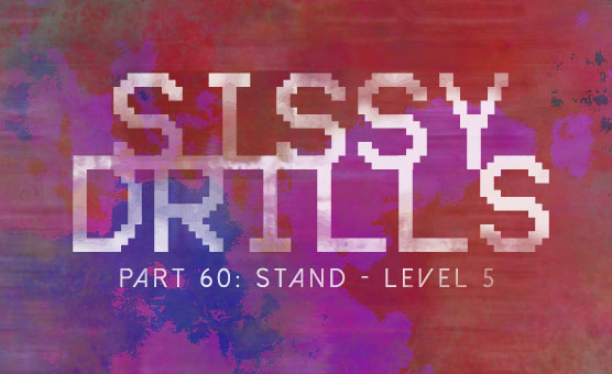 Sissy Drills - Part 60 - Stand - Level 5